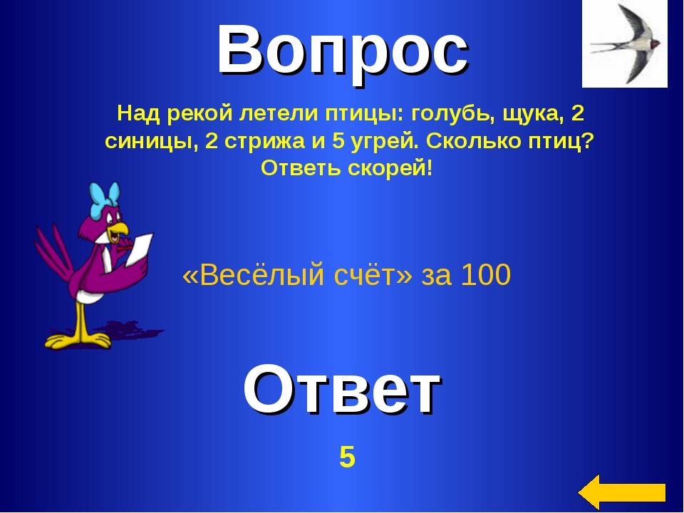 Вопрос Ответ «Весёлый счёт» за 100 Над рекой летели птицы: голубь, щука, 2 си...
