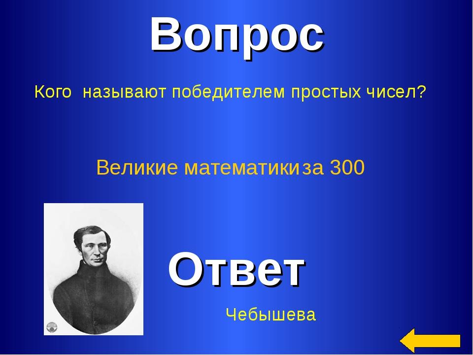Вопрос Ответ Великие математики за 300 Кого называют победителем простых чисе...