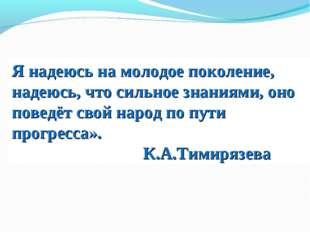 Я надеюсь на молодое поколение, надеюсь, что сильное знаниями, оно поведёт св