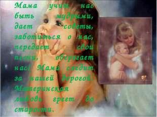 Мама учит нас быть мудрыми, дает советы, заботиться о нас, передает свои песн