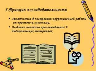5.Принцип последовательности Заключается в построении коррекционной работы от
