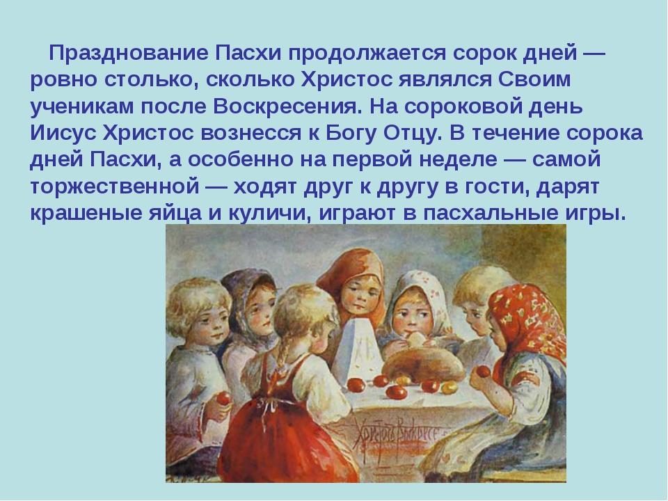 Празднование Пасхи продолжается сорок дней — ровно столько, сколько Христос...