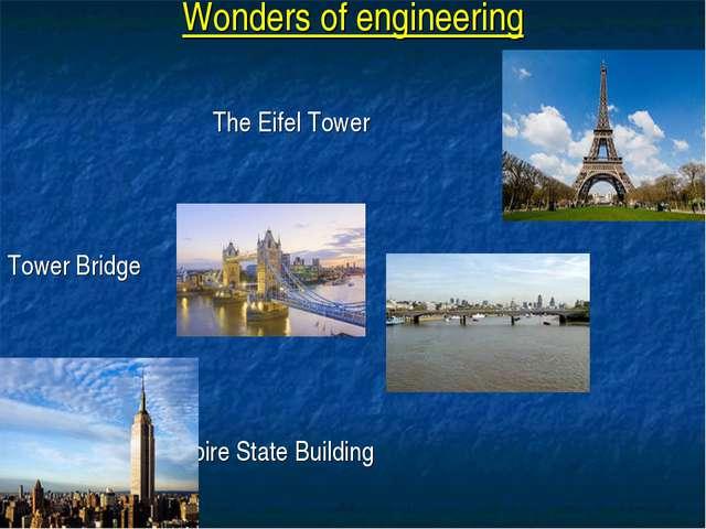 Wonders of engineering The Eifel Tower Tower Bridge Empire State Building