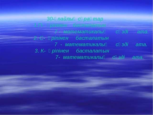 30-ұпайлық сұрақтар 1.П- әріпінен басталатын 7 - математикалық сөзді ата. 2....