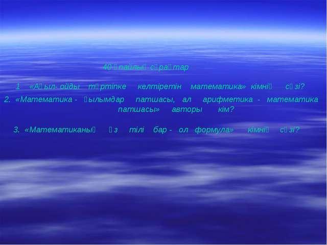 40 ұпайлық сұрақтар 1 «Ақыл- ойды тәртіпке келтіретін математика» кімнің сөз...