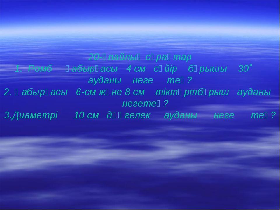 20-ұпайлық сұрақтар 1. Ромб қабырғасы 4 см сүйір бұрышы 30˚ ауданы неге тең?...