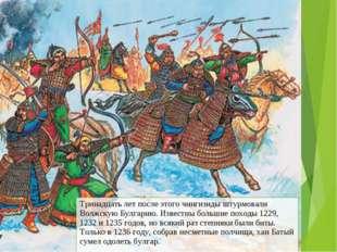 Тринадцать лет после этого чингизиды штурмовали Волжскую Булгарию. Известны б