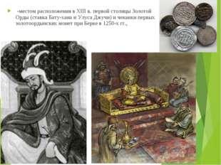 -местом расположения в XIII в. первой столицы Золотой Орды (ставка Бату-хана