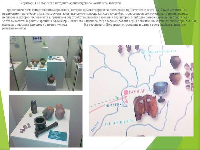 Территория Болгарского историко-архитектурного комплекса является: -археолог...