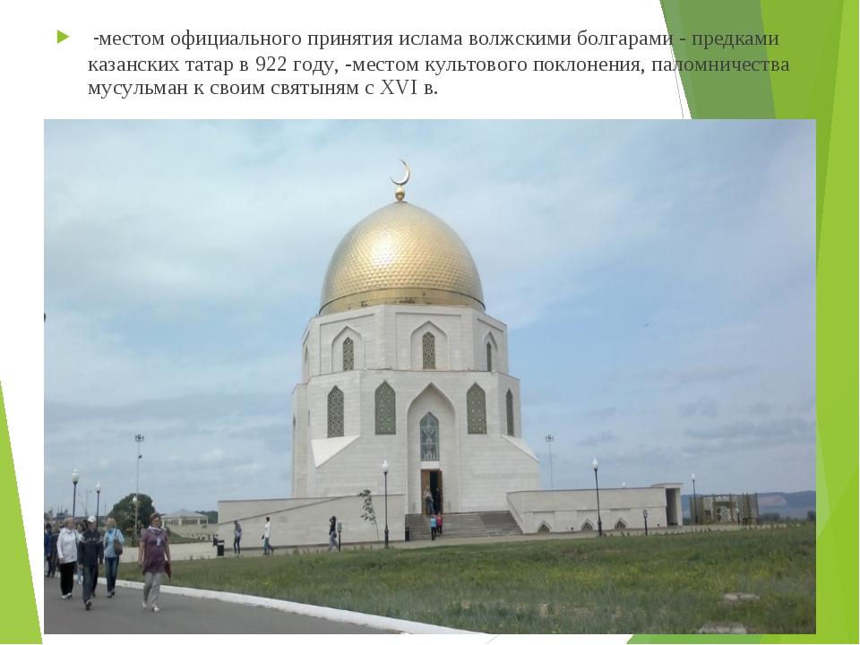 -местом официального принятия ислама волжскими болгарами - предками казански...