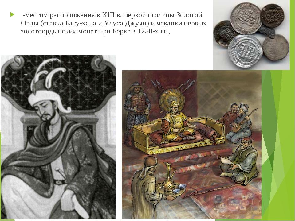 -местом расположения в XIII в. первой столицы Золотой Орды (ставка Бату-хана...