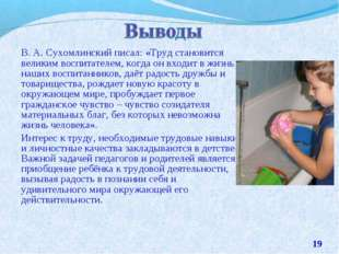 В. А. Сухомлинский писал: «Труд становится великим воспитателем, когда он вхо