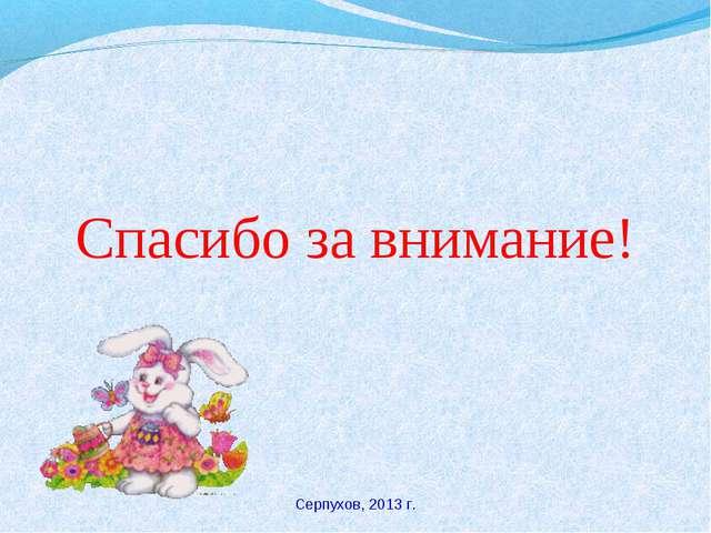 Спасибо за внимание! Серпухов, 2013 г.