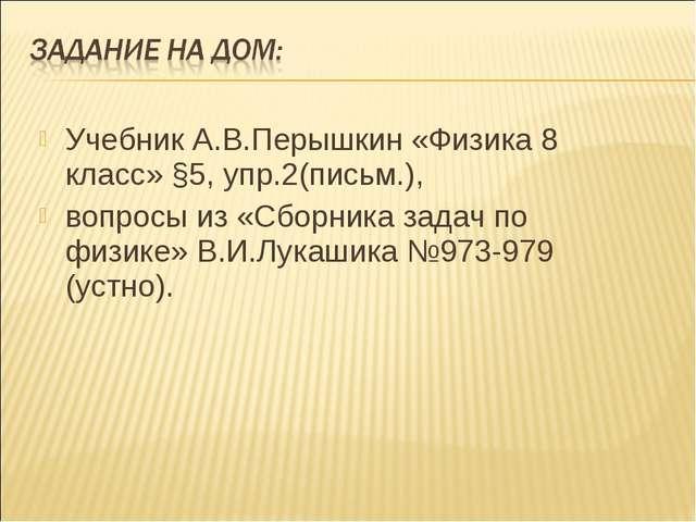 Учебник А.В.Перышкин «Физика 8 класс» §5, упр.2(письм.), вопросы из «Сборника...