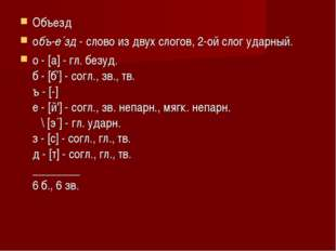 Объезд объ-е´зд- слово из двух слогов, 2-ой слог ударный. о - [a] - гл. без