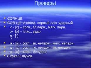 Проверь! СОЛНЦЕ СОЛ-ЦЕ- 2 слога, первый слог ударный с - [с] – согл., гл.парн