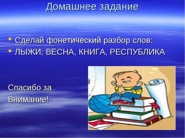 Домашнее задание Сделай фонетический разбор слов: ЛЫЖИ, ВЕСНА, КНИГА, РЕСПУБЛ...