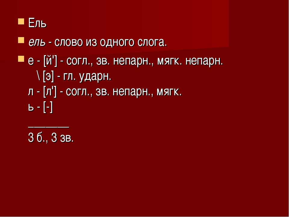 Ель ель- слово из одного слога. е - [й']- согл., зв. непарн., мягк. непарн...