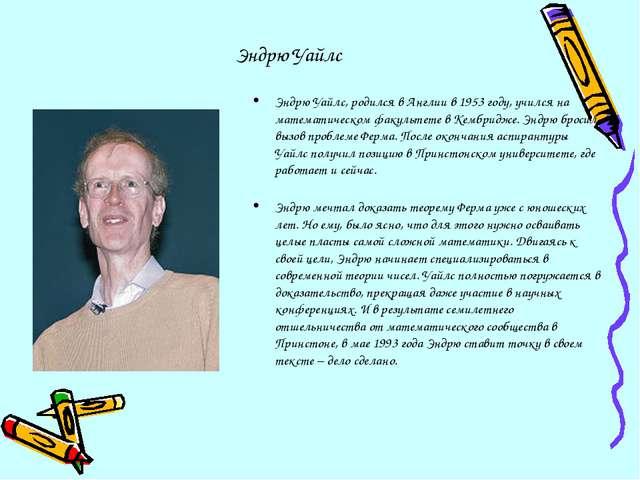 Эндрю Уайлс Эндрю Уайлс, родился в Англии в 1953 году, учился на математическ...