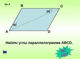№ 4 А В С D 40 0 25 0 Найти углы параллелограмма ABCD. 65, 115