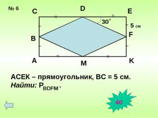 № 6 30 о = = = = _ _ _ _ A B C D E F K M АСЕК – прямоугольник, ВС = 5 см. Най
