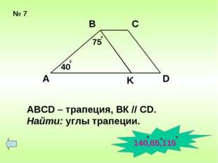 № 7 А В С D K 75 0 40 0 ABCD – трапеция, ВК // СD. Найти: углы трапеции. 140,