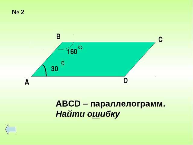 № 2 ABCD – параллелограмм. Найти ошибку B D 30 160 C А