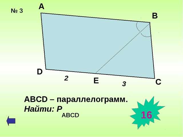 № 3 А В D E C 2 3 ABCD – параллелограмм. Найти: Р ABCD 16