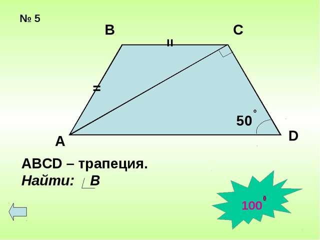 № 5 = = 50 о А В С D АВСD – трапеция. Найти: В 100