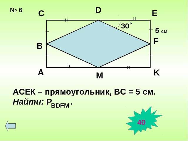 № 6 30 о = = = = _ _ _ _ A B C D E F K M АСЕК – прямоугольник, ВС = 5 см. Най...