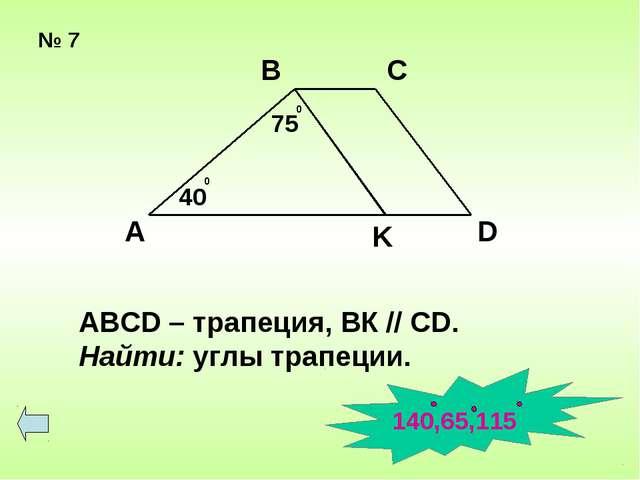 № 7 А В С D K 75 0 40 0 ABCD – трапеция, ВК // СD. Найти: углы трапеции. 140,...
