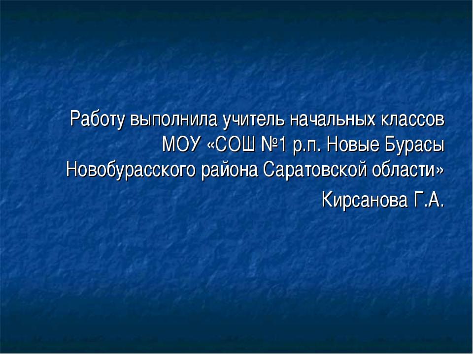 Работу выполнила учитель начальных классов МОУ «СОШ №1 р.п. Новые Бурасы Нов...