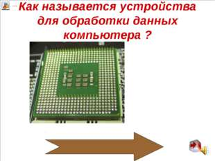 Как называется устройства для обработки данных компьютера ? Микропроцессор