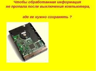 Чтобы обработанная информация не пропала после выключения компьютера, где ее