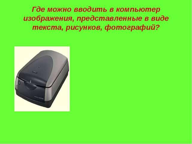 Где можно вводить в компьютер изображения, представленные в виде текста, рису...