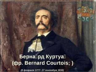 Берна́рд Куртуа́ (фр. Bernard Courtois; ) (8 февраля 1777- 27 сентября 1838)