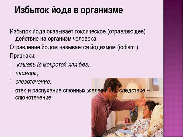 Избыток йода в организме Избыток йода оказывает токсическое (отравляющее) дей...