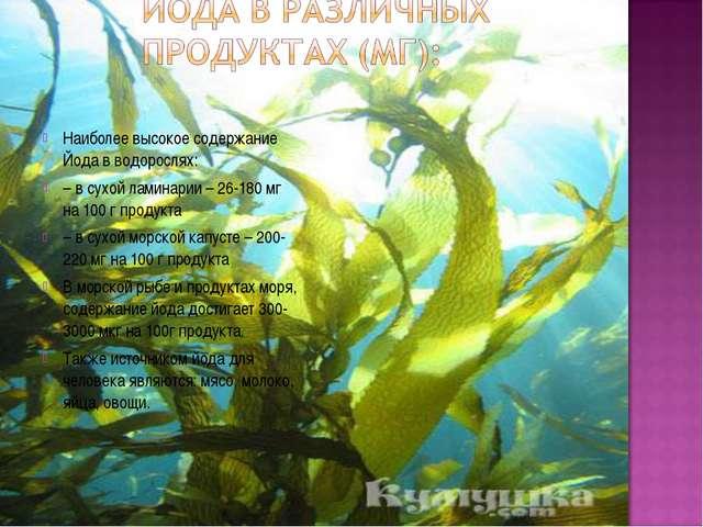 Наиболее высокое содержание Йода в водорослях: – в сухой ламинарии – 26-180 м...
