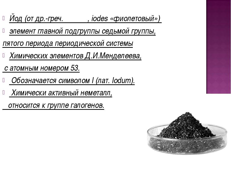 Йод (от др.-греч. ιώδης, iodes «фиолетовый») элемент главной подгруппы седьмо...