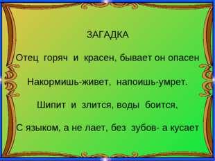 ЗАГАДКА Отец горяч и красен, бывает он опасен Накормишь-живет, напоишь-умрет.