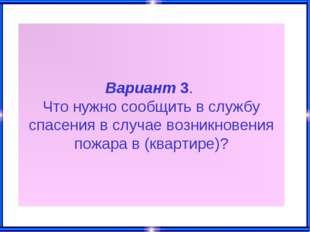 Вариант 3. Что нужно сообщить в службу спасения в случае возникновения пожара