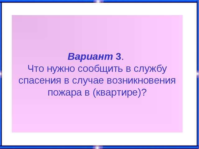 Вариант 3. Что нужно сообщить в службу спасения в случае возникновения пожара...