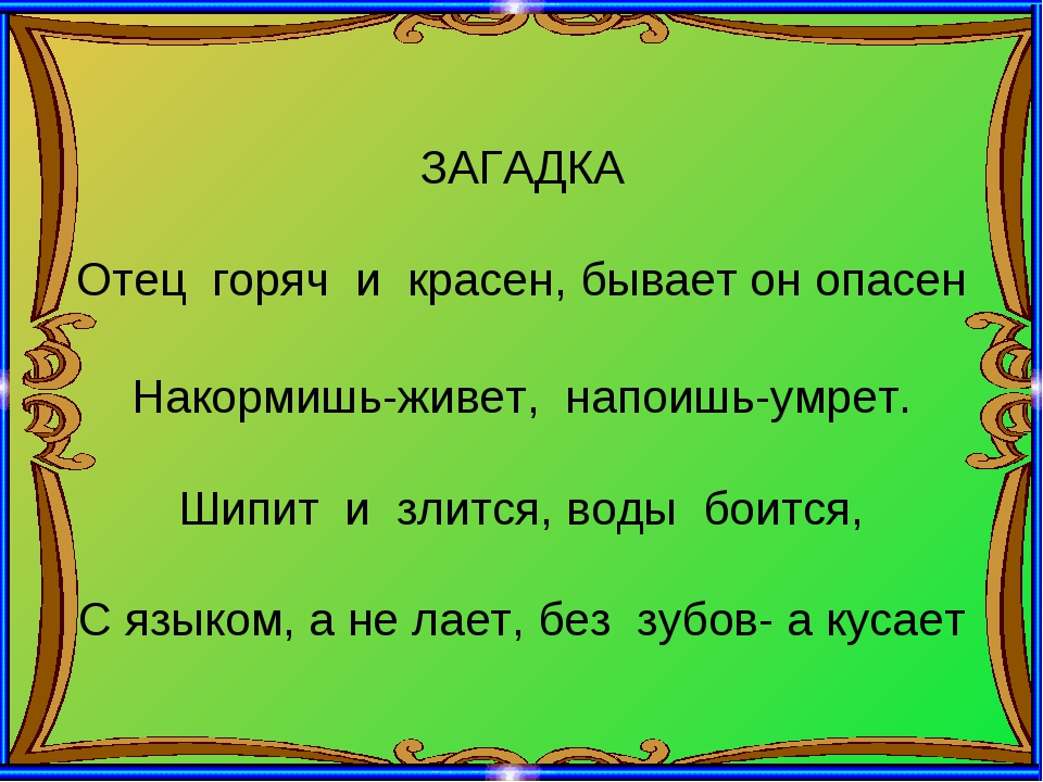 ЗАГАДКА Отец горяч и красен, бывает он опасен Накормишь-живет, напоишь-умрет....