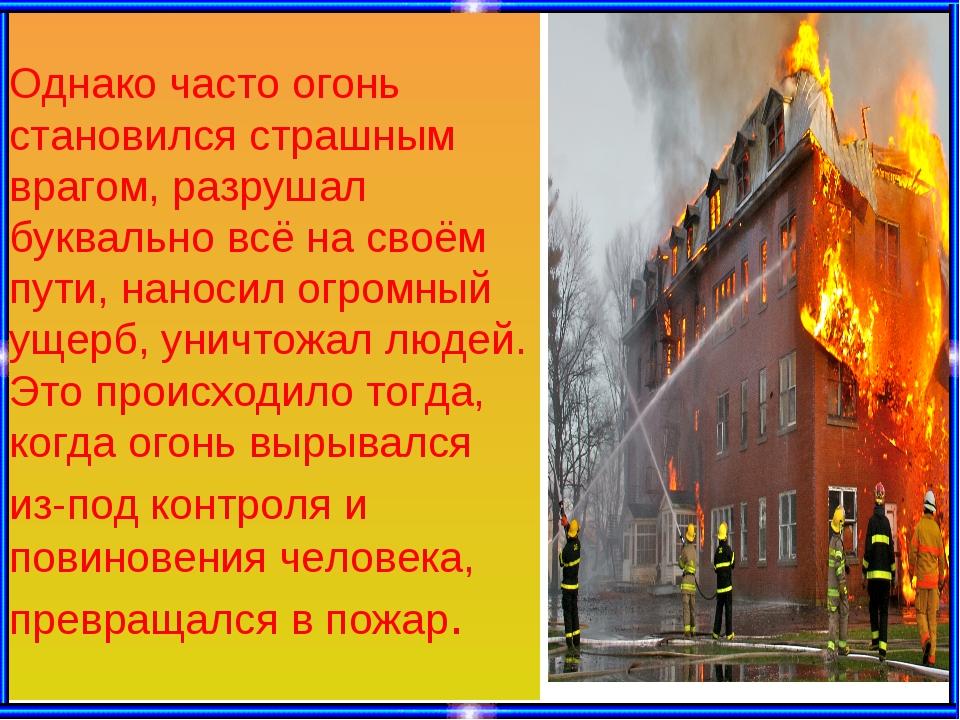 Однако часто огонь становился страшным врагом, разрушал буквально всё на своё...