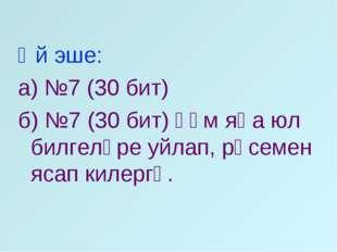 Өй эше: а) №7 (30 бит) б) №7 (30 бит) һәм яңа юл билгеләре уйлап, рәсемен яса