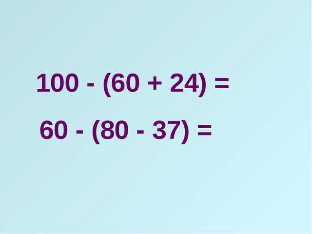 100 - (60 + 24) = 60 - (80 - 37) =