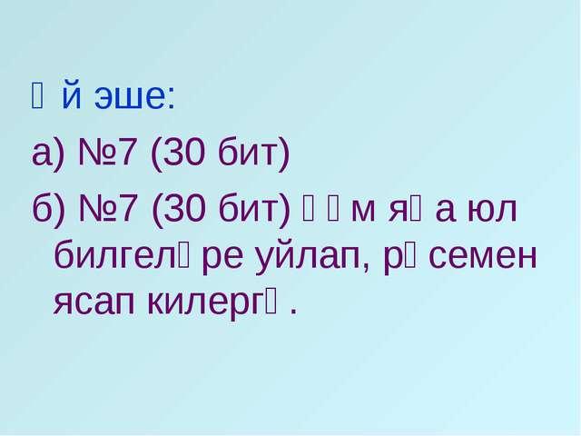 Өй эше: а) №7 (30 бит) б) №7 (30 бит) һәм яңа юл билгеләре уйлап, рәсемен яса...