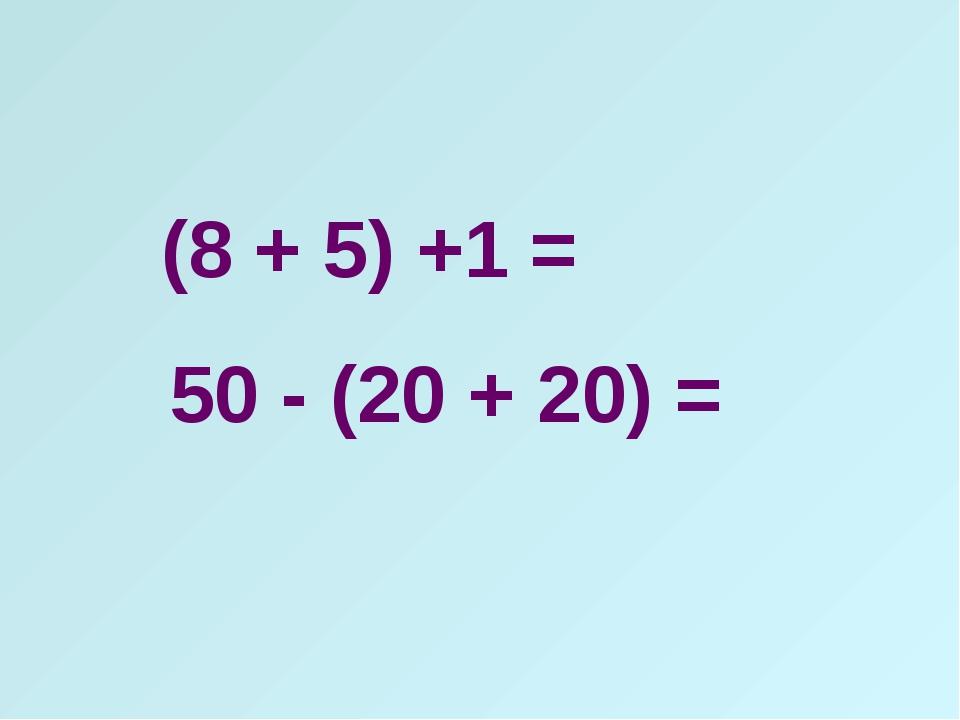 (8 + 5) +1 = 50 - (20 + 20) =