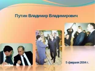 Путин Владимир Владимирович 5 февраля 2004 г.