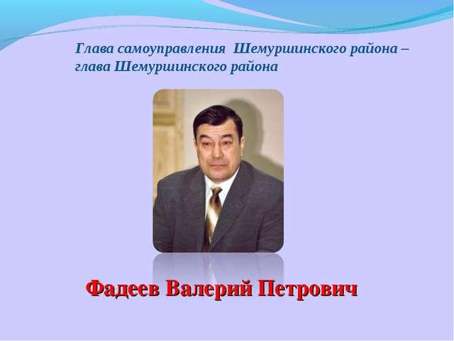 Глава самоуправления Шемуршинского района – глава Шемуршинского района Фадеев...